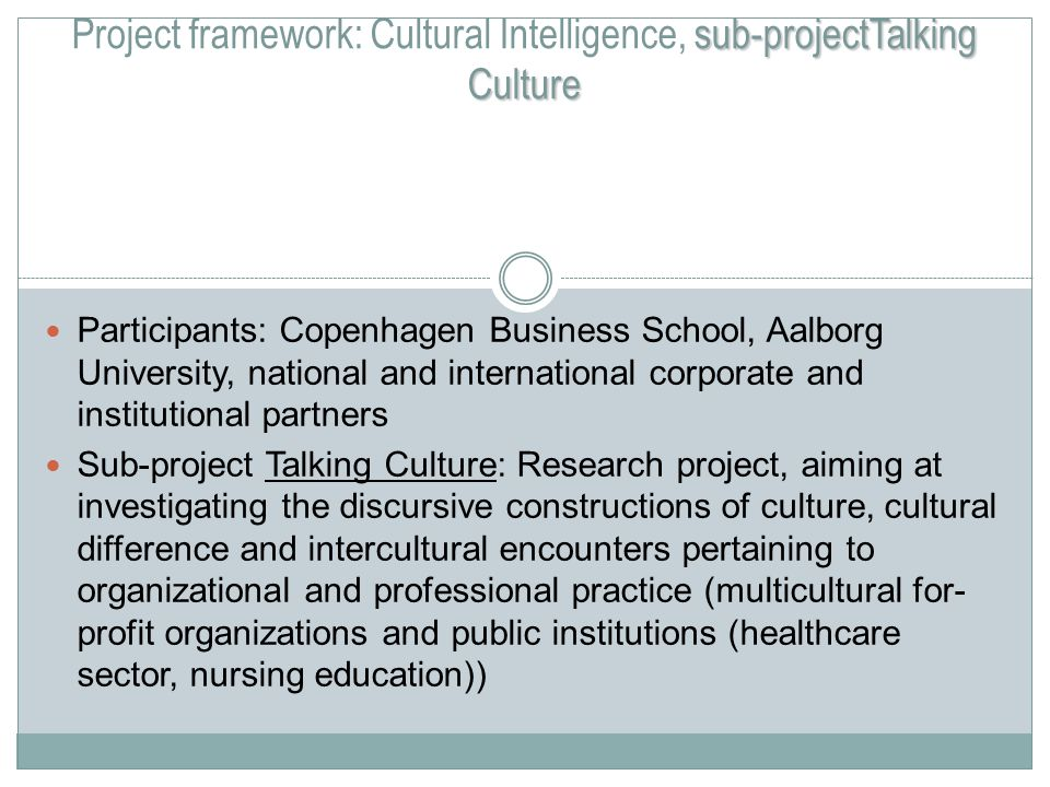sub-projectTalking Culture Project framework: Cultural Intelligence, sub-projectTalking Culture Participants: Copenhagen Business School, Aalborg University, national and international corporate and institutional partners Sub-project Talking Culture: Research project, aiming at investigating the discursive constructions of culture, cultural difference and intercultural encounters pertaining to organizational and professional practice (multicultural for- profit organizations and public institutions (healthcare sector, nursing education))