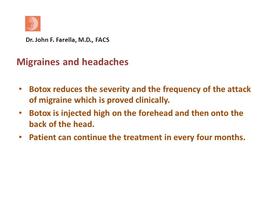 Dr. John F. Farella, M.D., FACS Migraines and headaches Botox reduces the severity and the frequency of the attack of migraine which is proved clinica