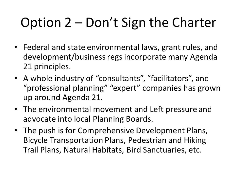 Option 2 – Don't Sign the Charter Federal and state environmental laws, grant rules, and development/business regs incorporate many Agenda 21 principles.