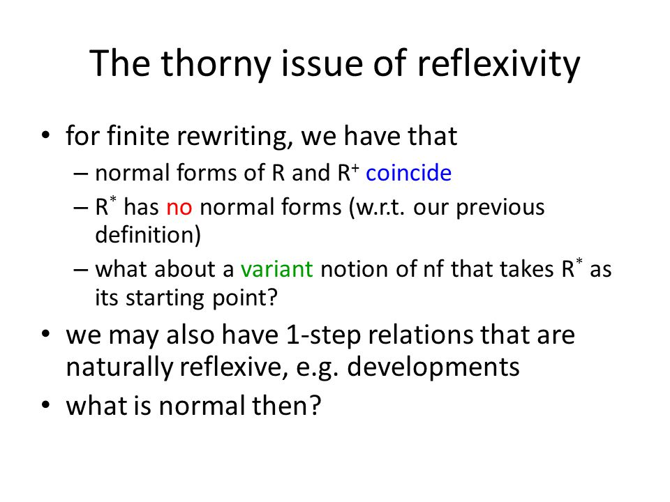 The thorny issue of reflexivity for finite rewriting, we have that – normal forms of R and R + coincide – R * has no normal forms (w.r.t.