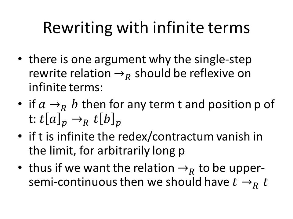 Infinitary Rewriting that issue aside, pretty much all our transfinite rewrite relations are reflexive anyway we can fiddle with them a little bit to derive versions that do not automatically exhibit reflexivity: – the reduction-sequence-based notions (weak reduction, strong reduction, adherence) could request non-empty sequences – the notions that use reflexive-transitive closure within their construction (topological closure, pointwise closure, coinductive rewriting) use transitive closure instead