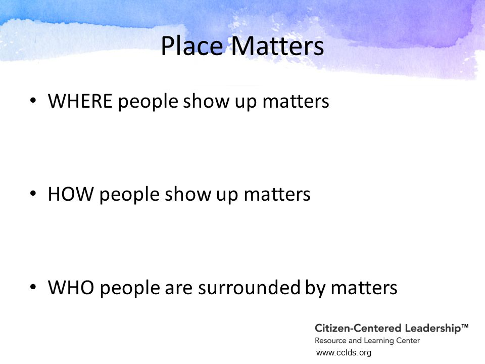 www.cclds.org Place Matters WHERE people show up matters HOW people show up matters WHO people are surrounded by matters