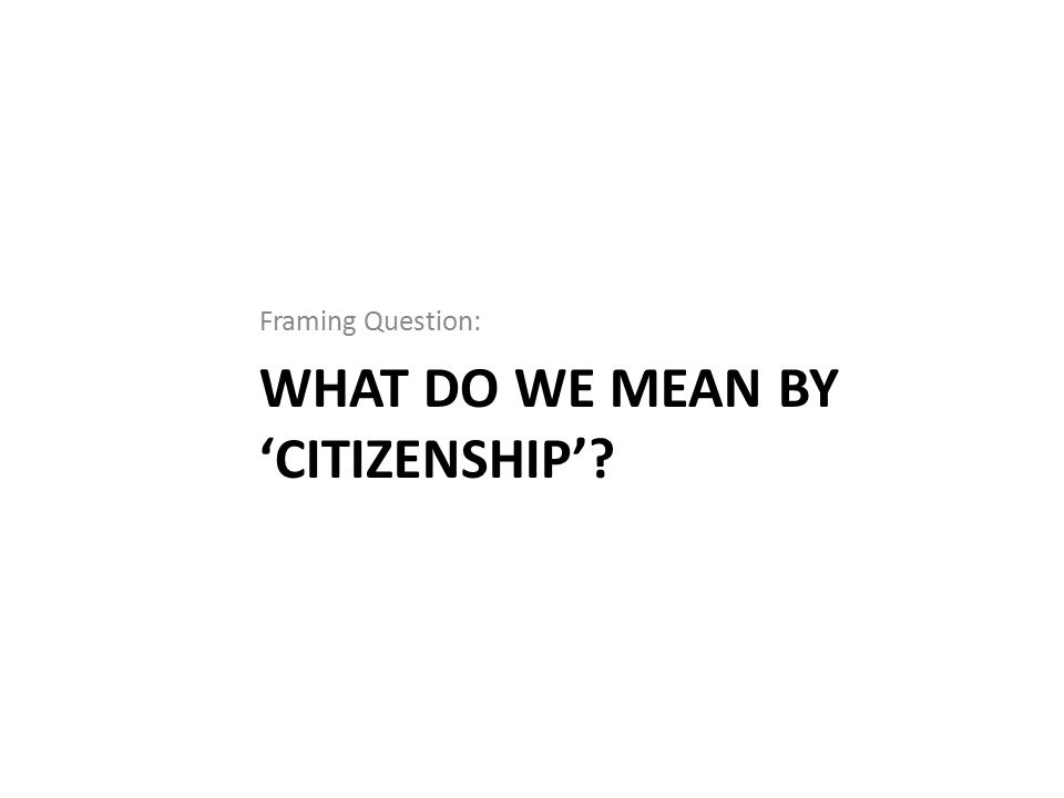 WHAT DO WE MEAN BY 'CITIZENSHIP' Framing Question: