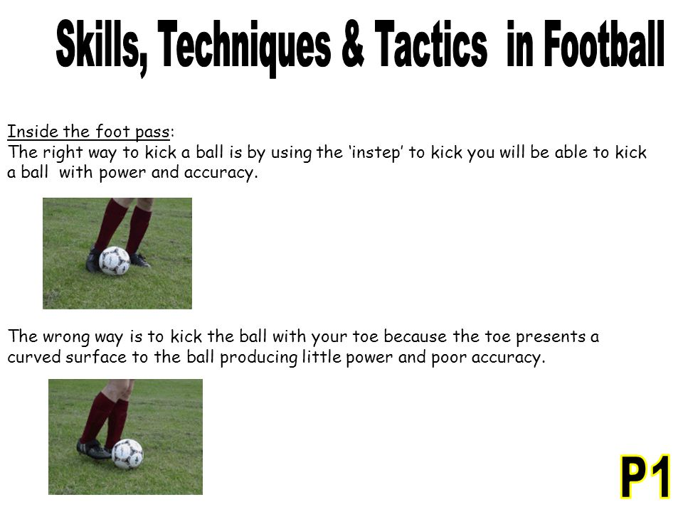 Inside the foot pass: The right way to kick a ball is by using the 'instep' to kick you will be able to kick a ball with power and accuracy. The wrong