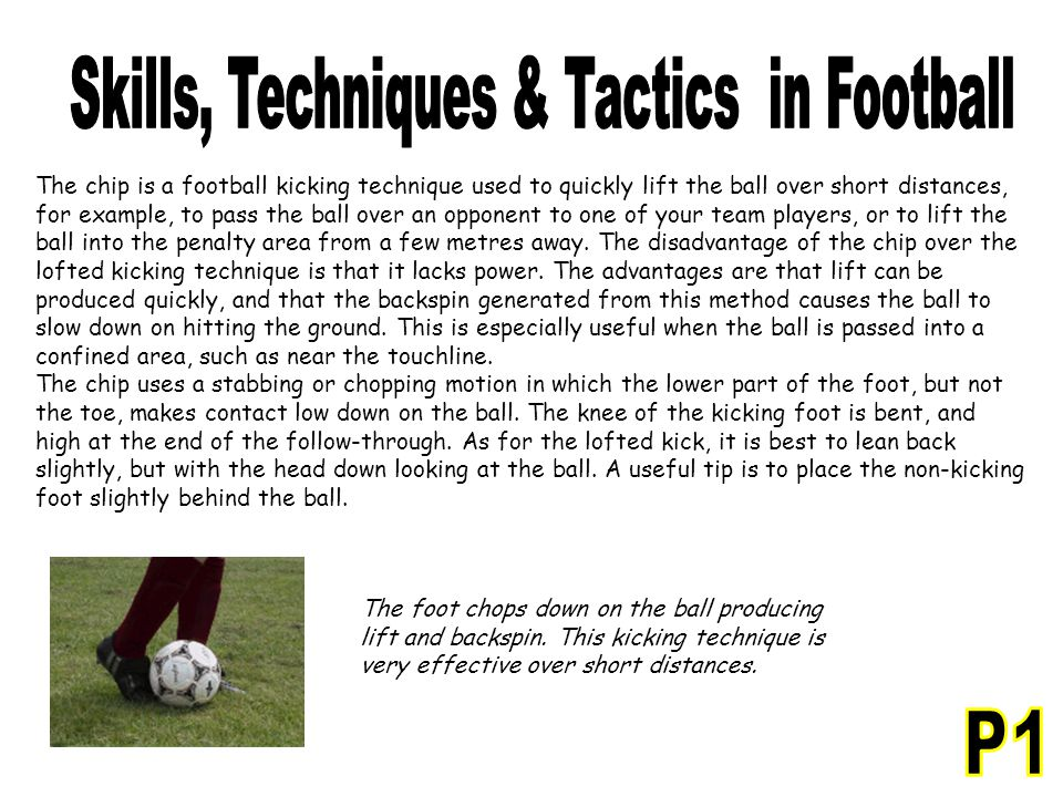 The chip is a football kicking technique used to quickly lift the ball over short distances, for example, to pass the ball over an opponent to one of your team players, or to lift the ball into the penalty area from a few metres away.