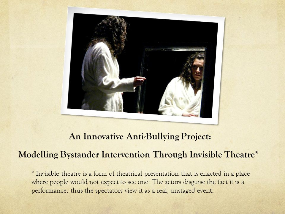 An Innovative Anti-Bullying Project: Modelling Bystander Intervention Through Invisible Theatre* * Invisible theatre is a form of theatrical presentat