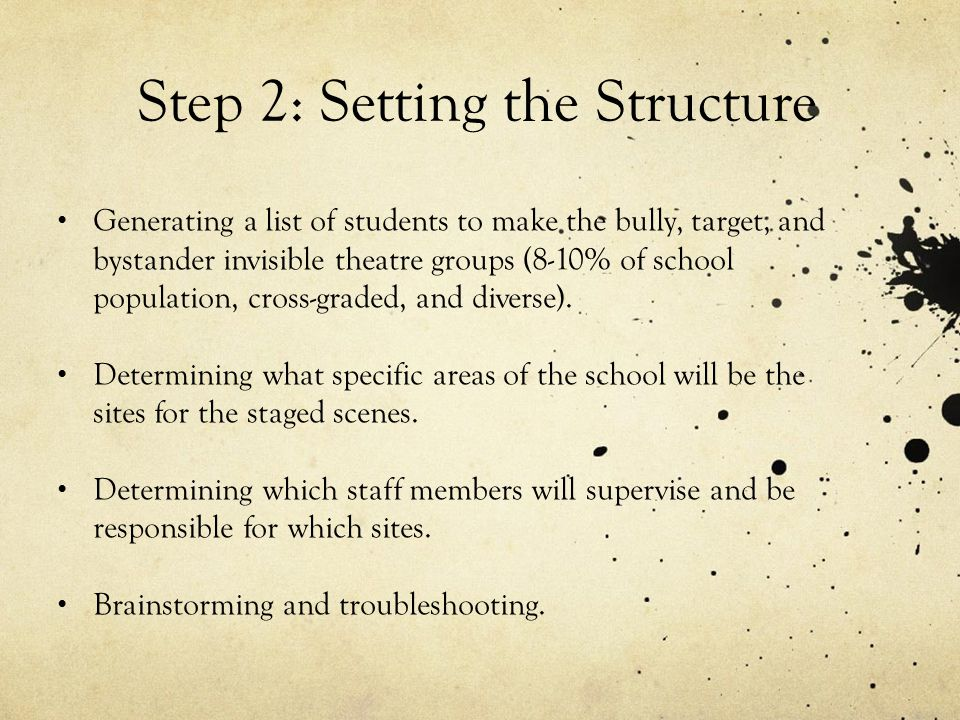 Step 2: Setting the Structure Generating a list of students to make the bully, target, and bystander invisible theatre groups (8-10% of school populat