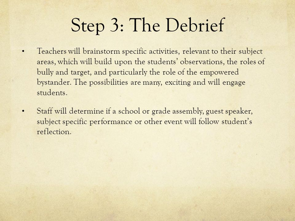 Step 3: The Debrief Teachers will brainstorm specific activities, relevant to their subject areas, which will build upon the students' observations, the roles of bully and target, and particularly the role of the empowered bystander.