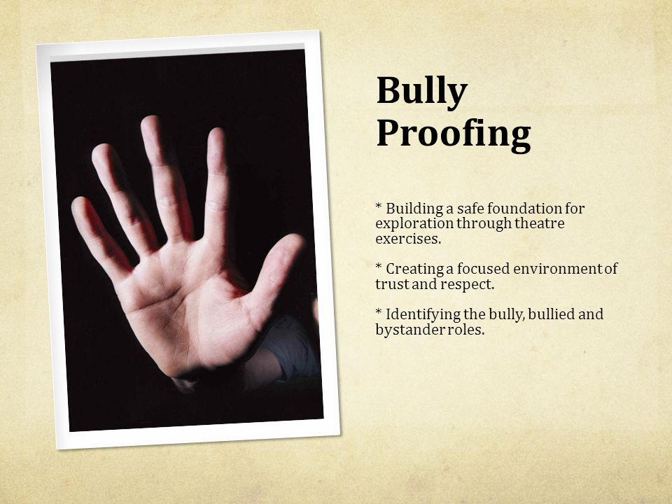 Bully Proofing * Building a safe foundation for exploration through theatre exercises. * Creating a focused environment of trust and respect. * Identi