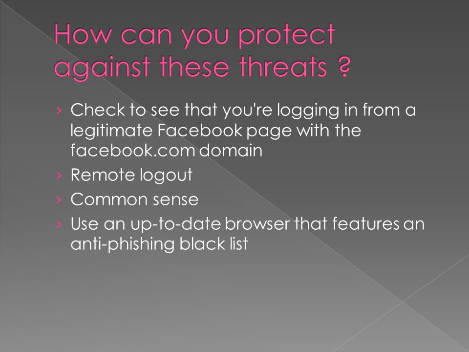 › Check to see that you re logging in from a legitimate Facebook page with the facebook.com domain › Remote logout › Common sense › Use an up-to-date browser that features an anti-phishing black list
