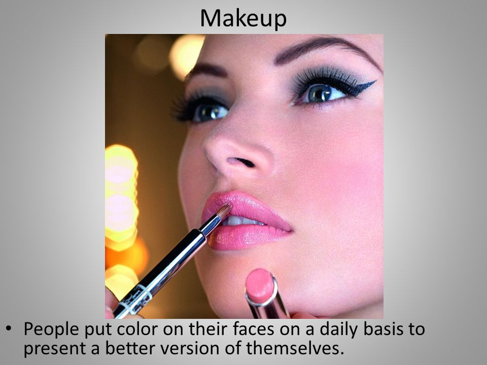 Makeup People put color on their faces on a daily basis to present a better version of themselves.