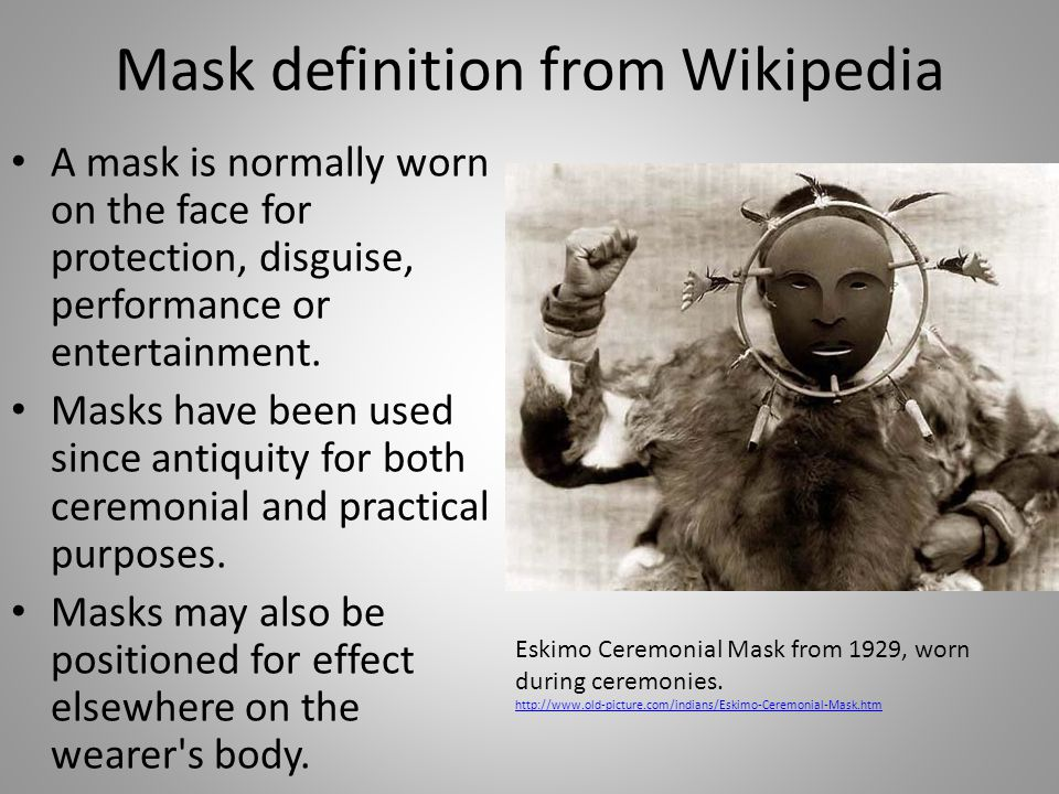 Mask definition from Wikipedia A mask is normally worn on the face for protection, disguise, performance or entertainment.