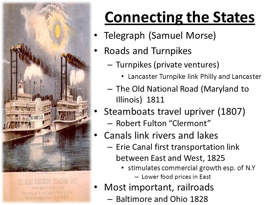 Connecting the States Telegraph (Samuel Morse) Roads and Turnpikes – Turnpikes (private ventures) Lancaster Turnpike link Philly and Lancaster – The Old National Road (Maryland to Illinois) 1811 Steamboats travel upriver (1807) – Robert Fulton Clermont Canals link rivers and lakes – Erie Canal first transportation link between East and West, 1825 stimulates commercial growth esp.