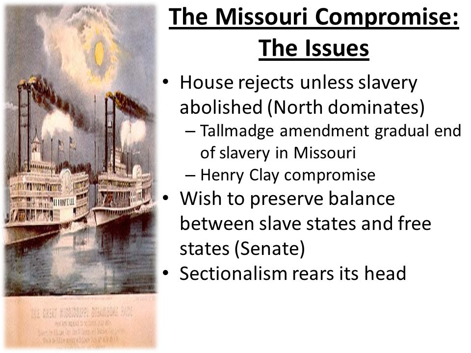 The Missouri Compromise: The Issues House rejects unless slavery abolished (North dominates) – Tallmadge amendment gradual end of slavery in Missouri – Henry Clay compromise Wish to preserve balance between slave states and free states (Senate) Sectionalism rears its head
