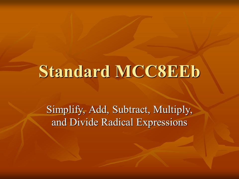 Standard MCC8EEb Simplify, Add, Subtract, Multiply, and Divide Radical Expressions