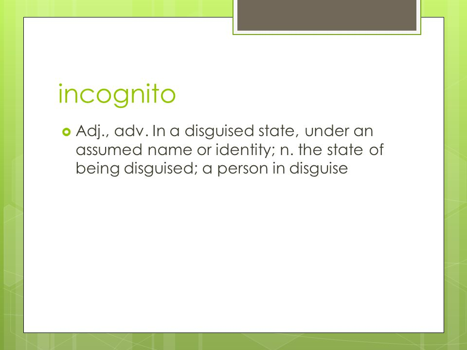 incognito  Adj., adv. In a disguised state, under an assumed name or identity; n. the state of being disguised; a person in disguise