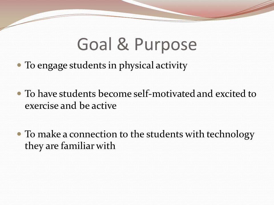Goal & Purpose To engage students in physical activity To have students become self-motivated and excited to exercise and be active To make a connection to the students with technology they are familiar with