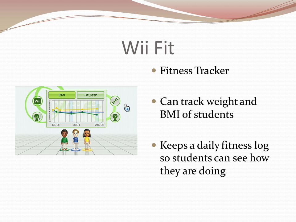 Wii Fit Fitness Tracker Can track weight and BMI of students Keeps a daily fitness log so students can see how they are doing