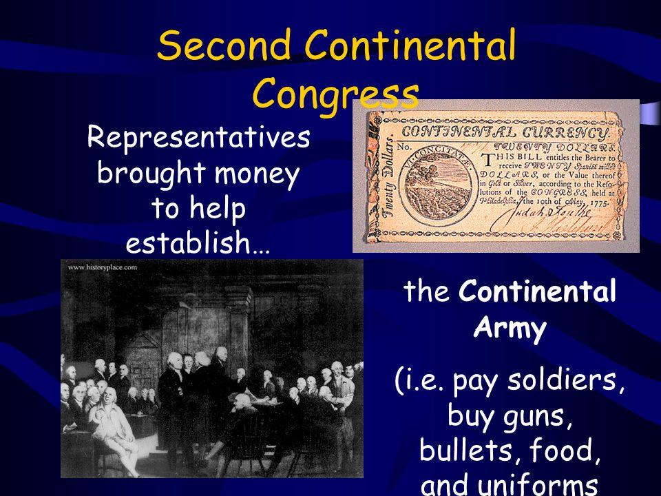 Second Continental Congress Representatives brought money to help establish… the Continental Army (i.e.