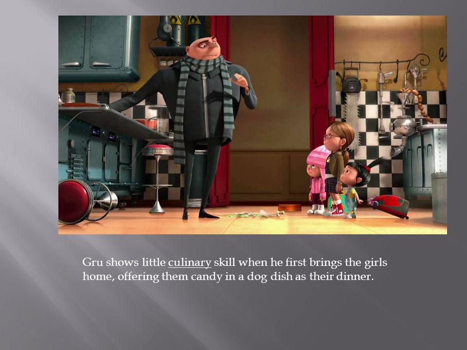 Gru shows little culinary skill when he first brings the girls home, offering them candy in a dog dish as their dinner.