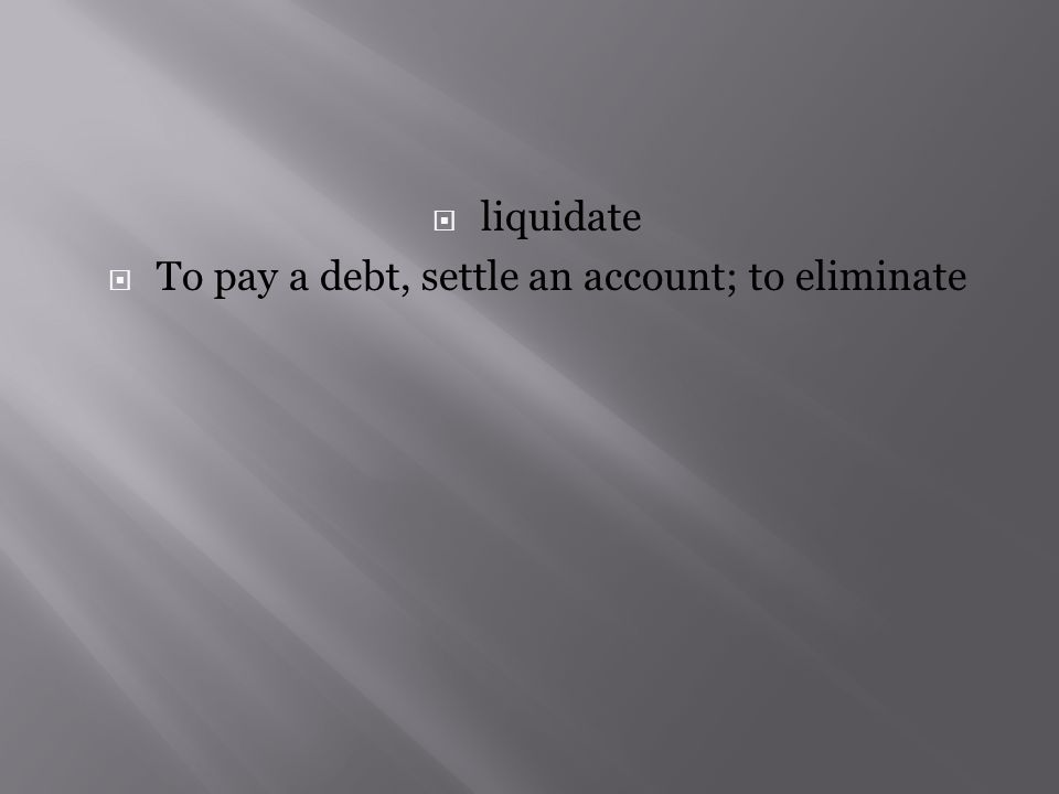  liquidate  To pay a debt, settle an account; to eliminate