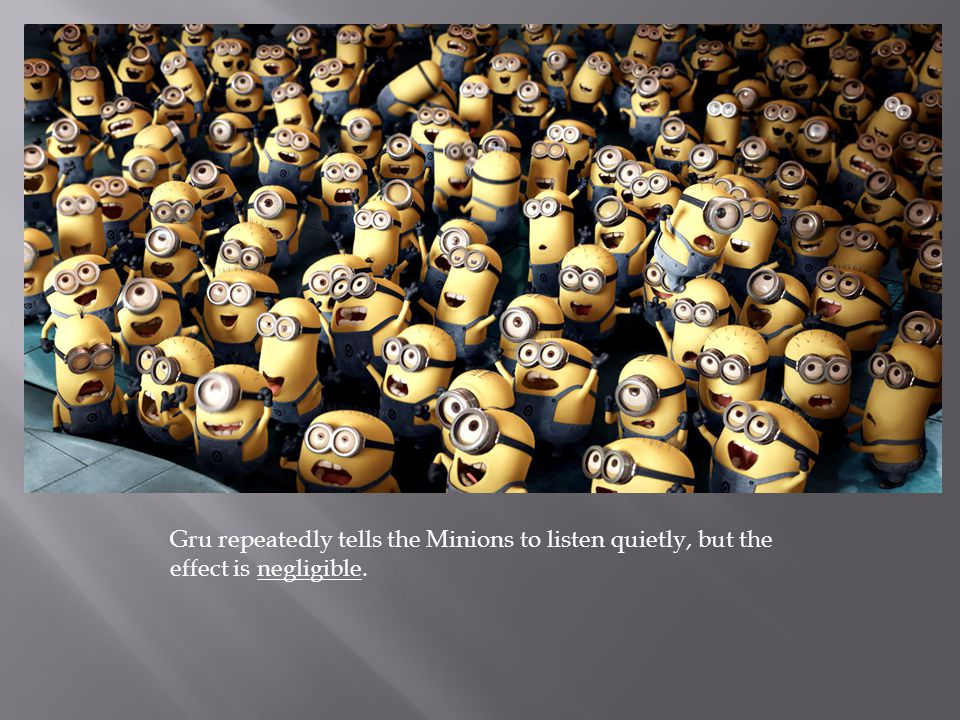 Gru repeatedly tells the Minions to listen quietly, but the effect is negligible.