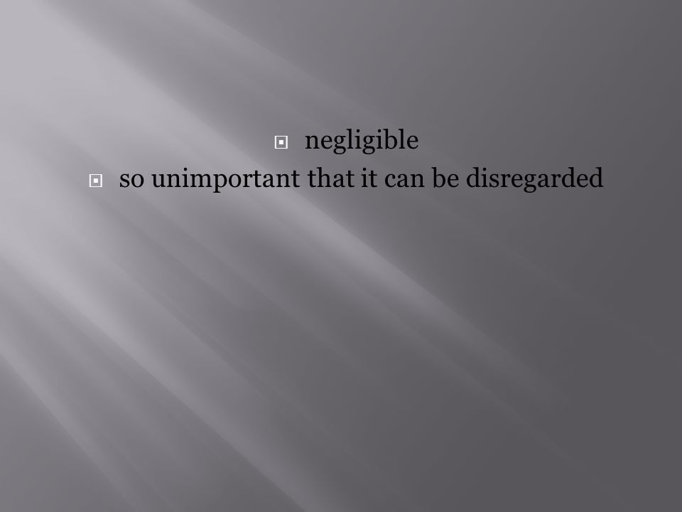  negligible  so unimportant that it can be disregarded