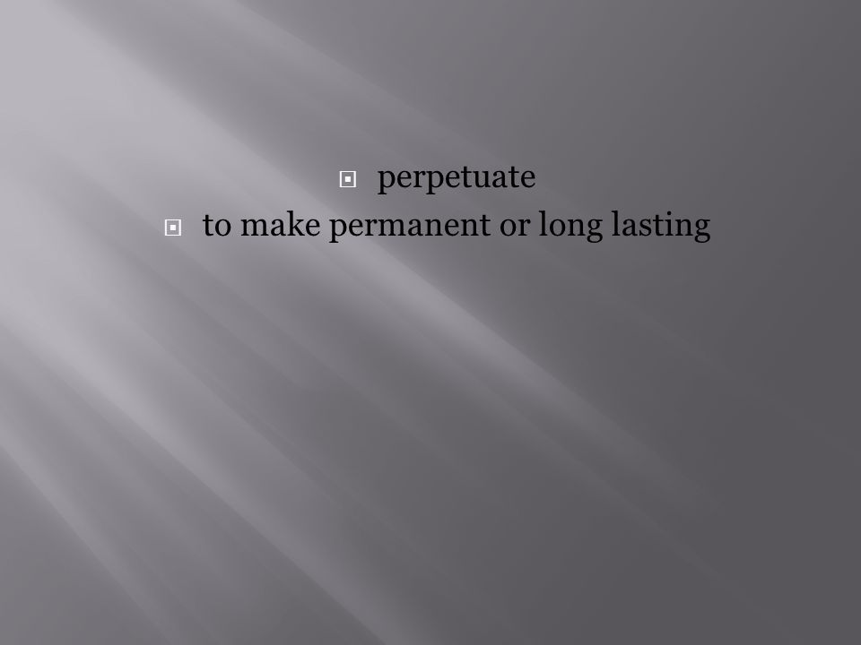  perpetuate  to make permanent or long lasting