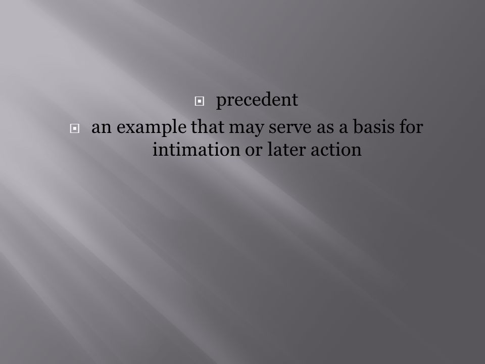  precedent  an example that may serve as a basis for intimation or later action