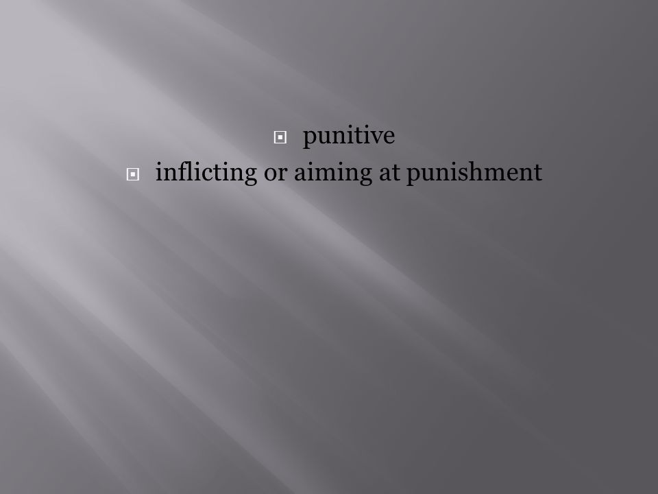  punitive  inflicting or aiming at punishment
