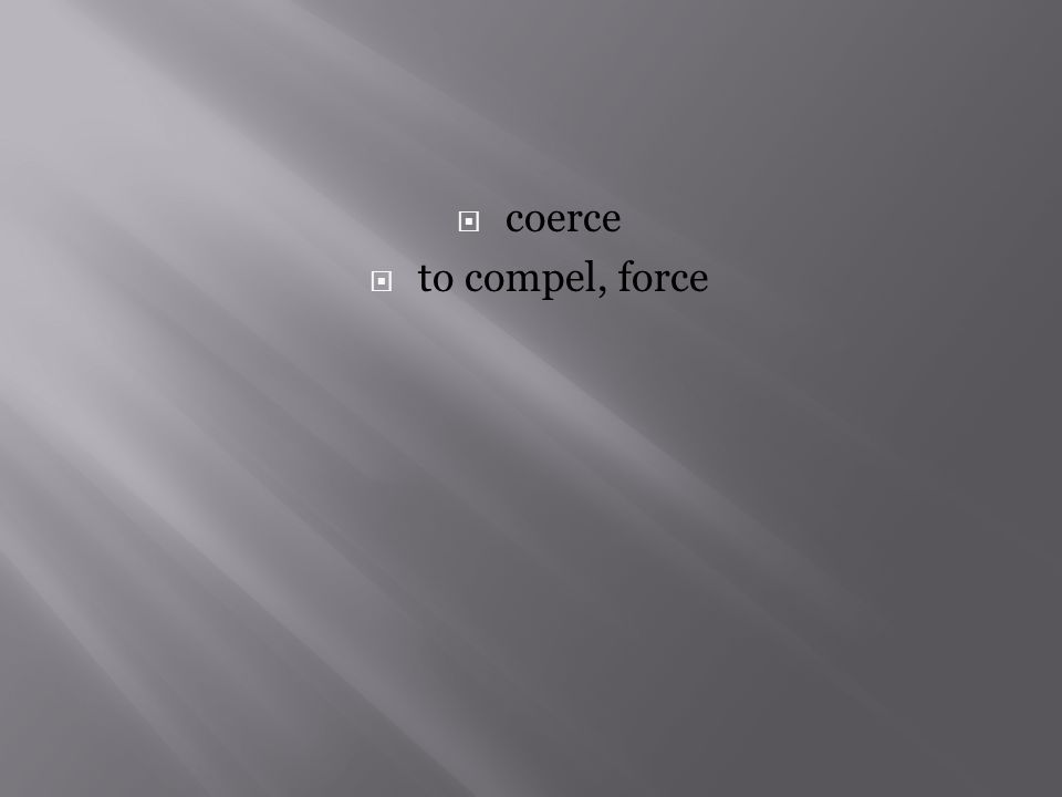  coerce  to compel, force