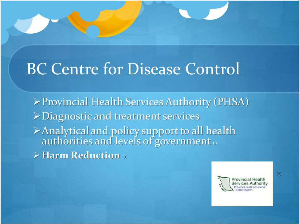 BC Centre for Disease Control  Provincial Health Services Authority (PHSA)  Diagnostic and treatment services  Analytical and policy support to all health authorities and levels of government (1)  Harm Reduction (2) (1)
