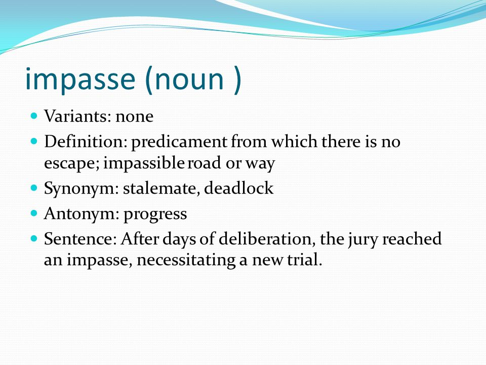 impasse (noun ) Variants: none Definition: predicament from which there is no escape; impassible road or way Synonym: stalemate, deadlock Antonym: progress Sentence: After days of deliberation, the jury reached an impasse, necessitating a new trial.