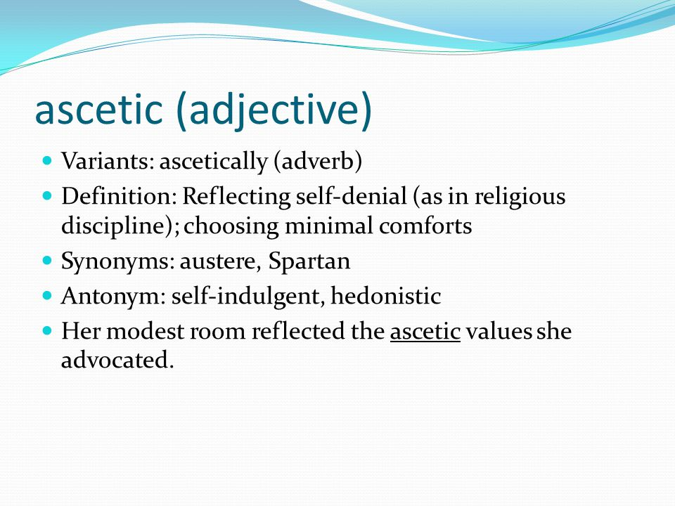 ascetic (adjective) Variants: ascetically (adverb) Definition: Reflecting self-denial (as in religious discipline); choosing minimal comforts Synonyms: austere, Spartan Antonym: self-indulgent, hedonistic Her modest room reflected the ascetic values she advocated.