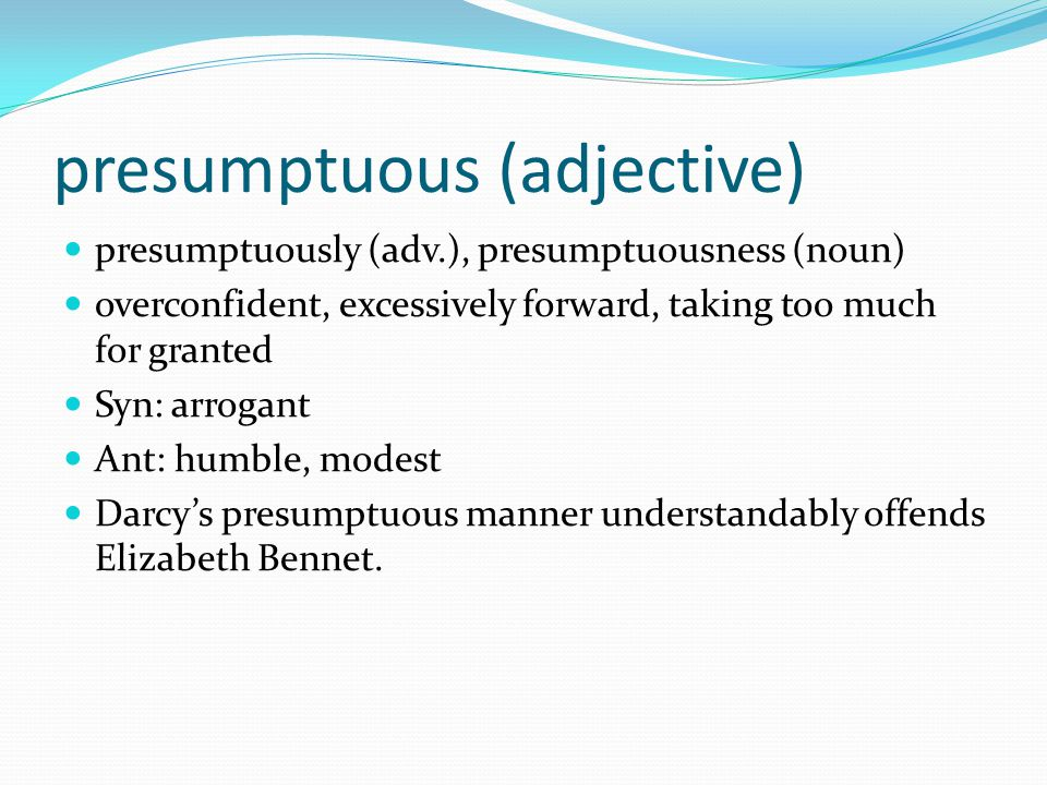 presumptuous (adjective) presumptuously (adv.), presumptuousness (noun) overconfident, excessively forward, taking too much for granted Syn: arrogant Ant: humble, modest Darcy's presumptuous manner understandably offends Elizabeth Bennet.