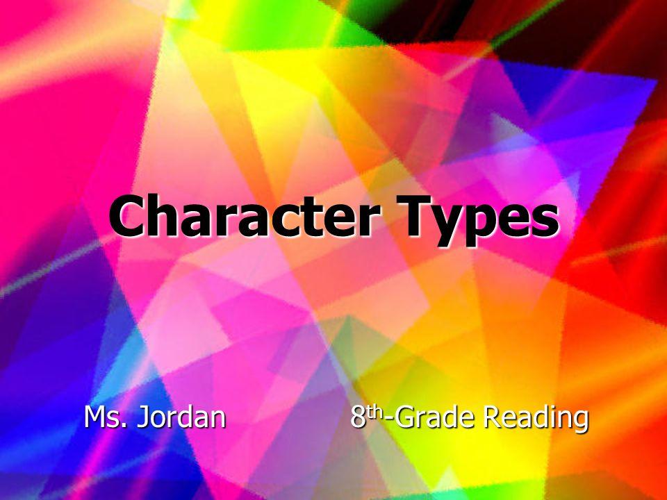 Character Types Ms. Jordan8 th -Grade Reading