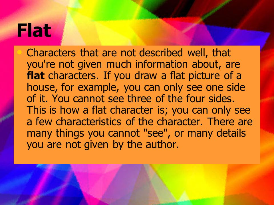 Flat Characters that are not described well, that you re not given much information about, are flat characters.