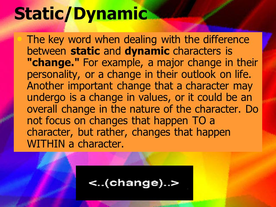 Static/Dynamic The key word when dealing with the difference between static and dynamic characters is