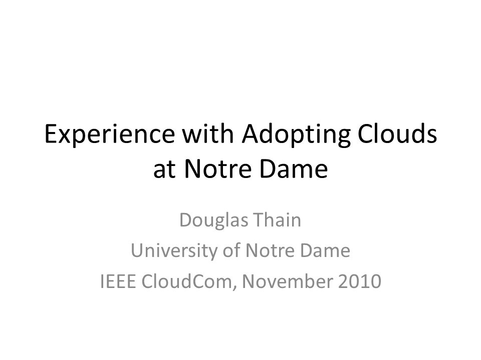 Experience with Adopting Clouds at Notre Dame Douglas Thain University of Notre Dame IEEE CloudCom, November 2010