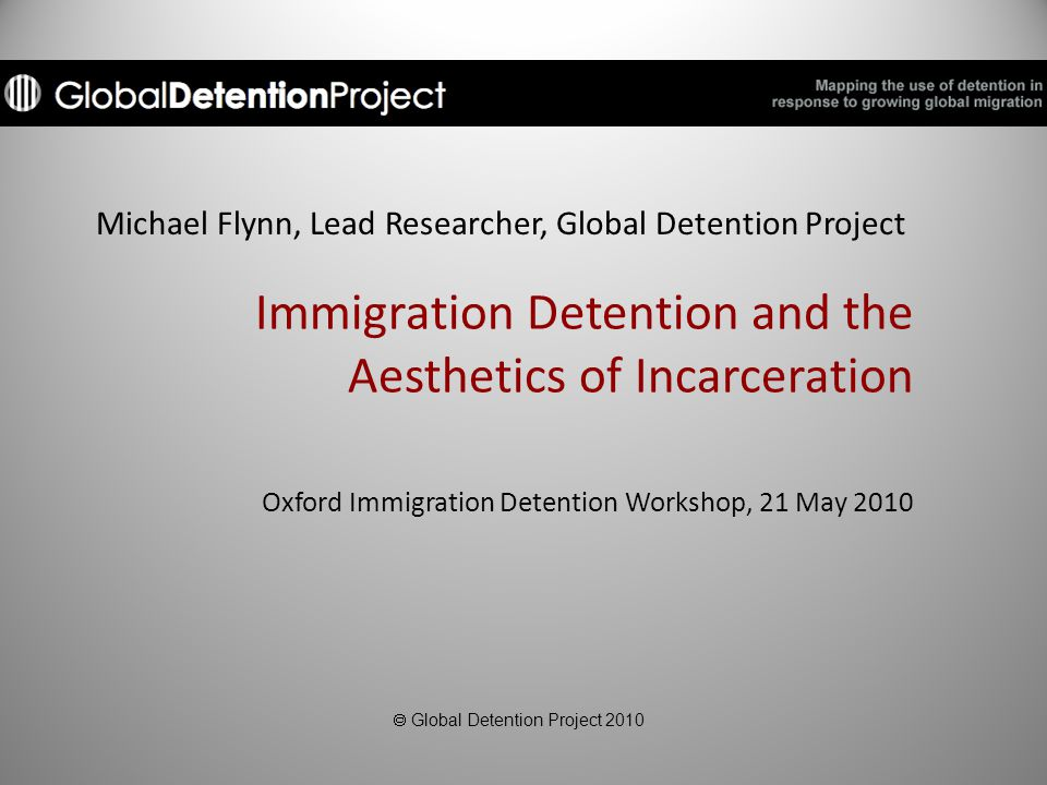 Michael Flynn, Lead Researcher, Global Detention Project Immigration Detention and the Aesthetics of Incarceration Oxford Immigration Detention Workshop, 21 May 2010  Global Detention Project 2010
