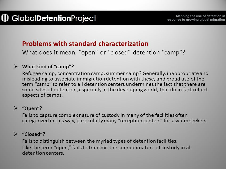 Problems with standard characterization What does it mean, open or closed detention camp .