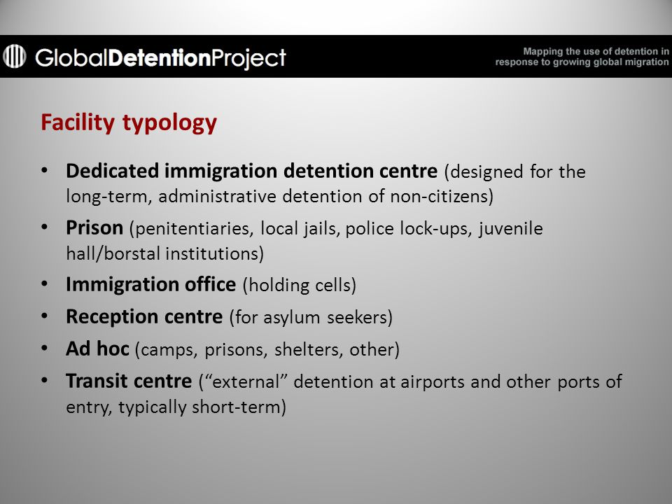 Facility typology Dedicated immigration detention centre (designed for the long-term, administrative detention of non-citizens) Prison (penitentiaries, local jails, police lock-ups, juvenile hall/borstal institutions) Immigration office (holding cells) Reception centre (for asylum seekers) Ad hoc (camps, prisons, shelters, other) Transit centre ( external detention at airports and other ports of entry, typically short-term)