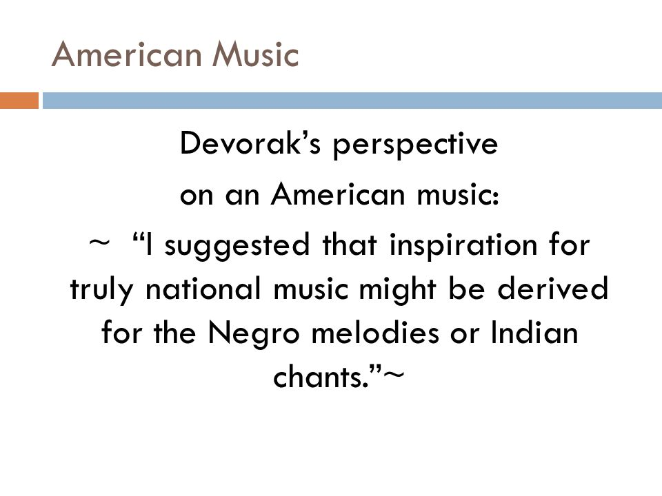 American Music Devorak's perspective on an American music: ~ I suggested that inspiration for truly national music might be derived for the Negro melodies or Indian chants. ~