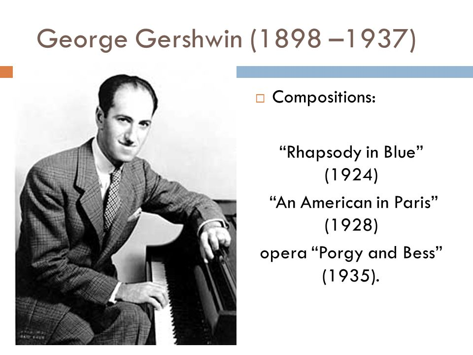 George Gershwin (1898 –1937)   Compositions: Rhapsody in Blue (1924) An American in Paris (1928) opera Porgy and Bess (1935).