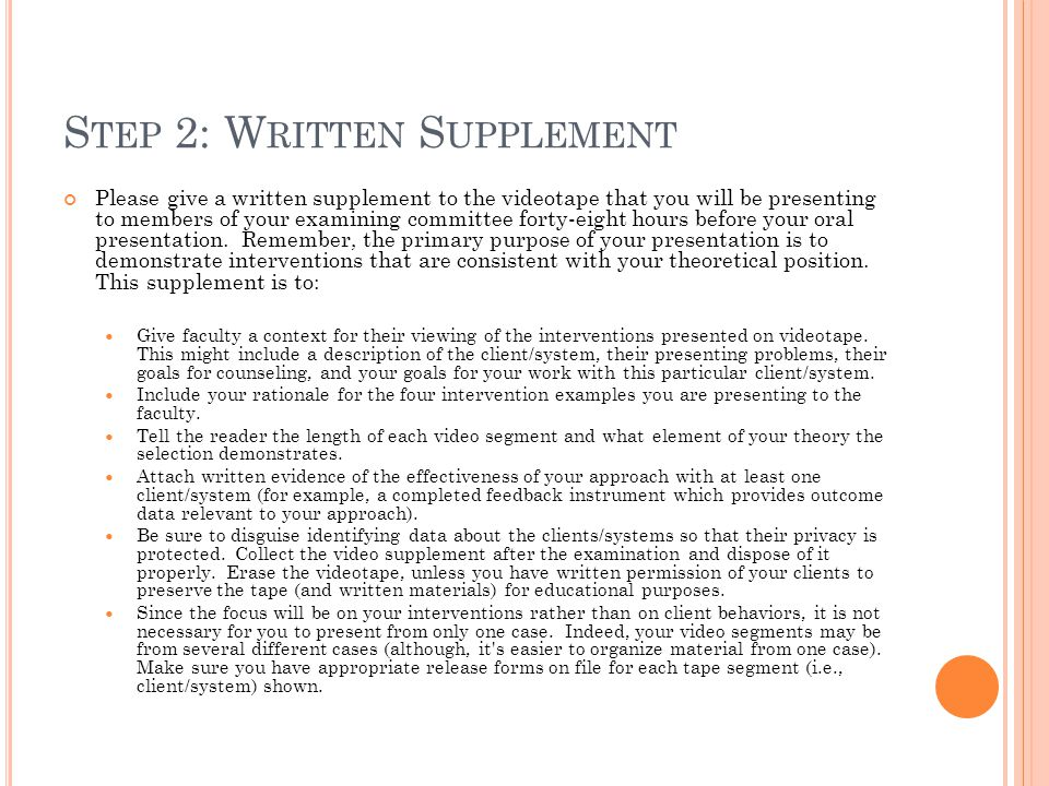 S TEP 2: W RITTEN S UPPLEMENT Please give a written supplement to the videotape that you will be presenting to members of your examining committee forty-eight hours before your oral presentation.