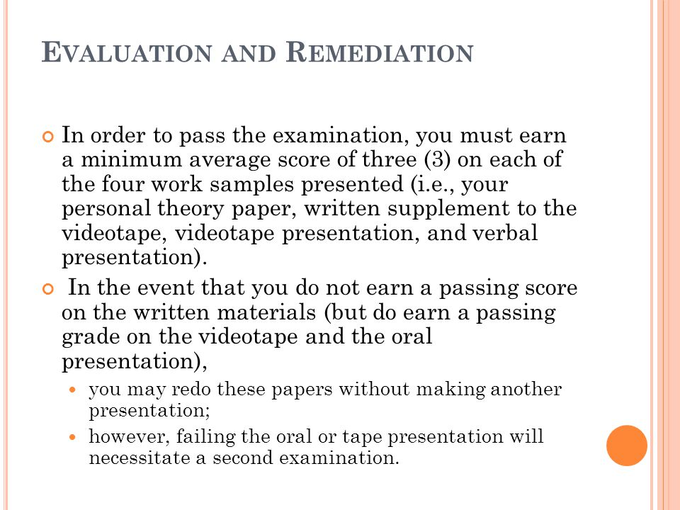 E VALUATION AND R EMEDIATION In order to pass the examination, you must earn a minimum average score of three (3) on each of the four work samples presented (i.e., your personal theory paper, written supplement to the videotape, videotape presentation, and verbal presentation).