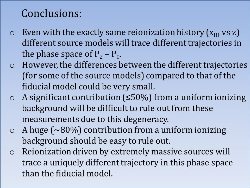 Conclusions: o Even with the exactly same reionization history (x HI vs z) different source models will trace different trajectories in the phase spac