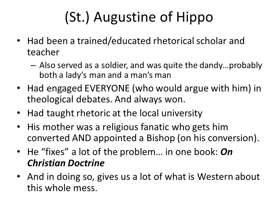(St.) Augustine of Hippo Had been a trained/educated rhetorical scholar and teacher – Also served as a soldier, and was quite the dandy…probably both a lady's man and a man's man Had engaged EVERYONE (who would argue with him) in theological debates.