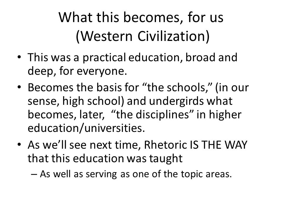 What this becomes, for us (Western Civilization) This was a practical education, broad and deep, for everyone.
