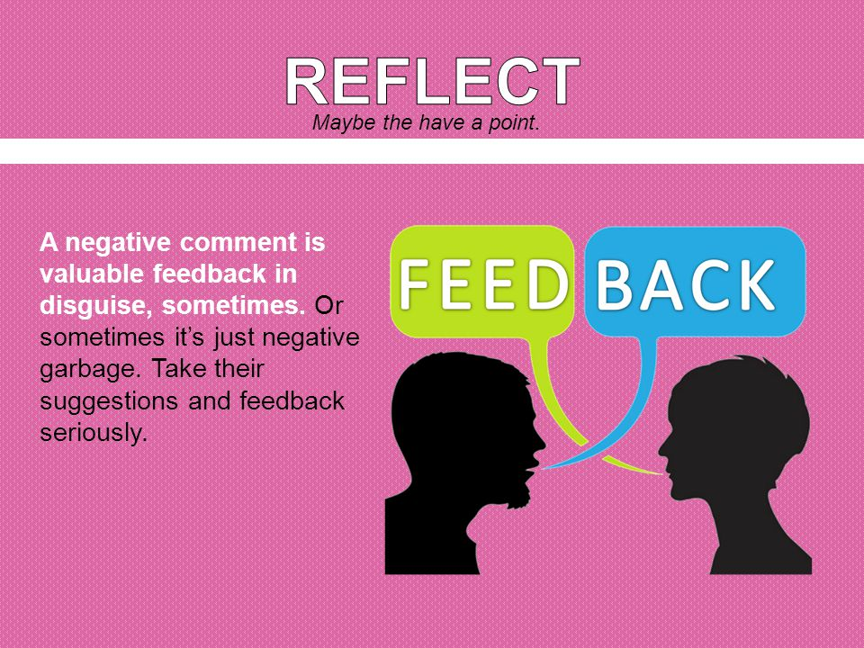 A negative comment is valuable feedback in disguise, sometimes.